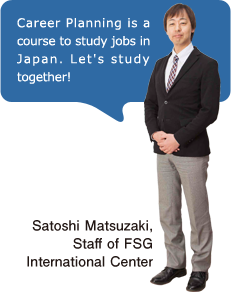 Career Planning is a course to study jobs in Japan. Let's study together! Satoshi Matsuzaki, Staff of FSG International Center