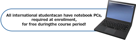 All international students can have notebook PCs, required at enrollment, for free during the course period!